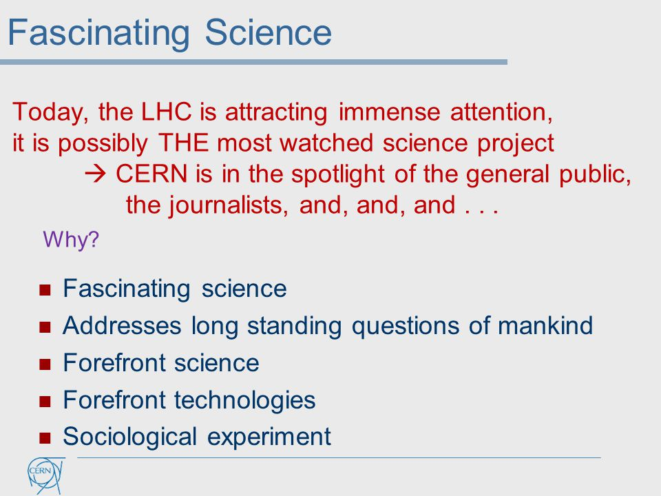 Today, the LHC is attracting immense attention, it is possibly THE most watched science project  CERN is in the spotlight of the general public, the journalists, and, and, and...