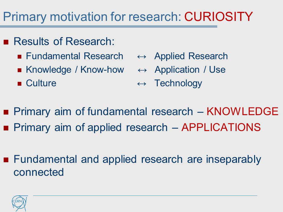 Primary motivation for research: CURIOSITY Results of Research: Fundamental Research ↔ Applied Research Knowledge / Know-how ↔ Application / Use Culture ↔ Technology Primary aim of fundamental research – KNOWLEDGE Primary aim of applied research – APPLICATIONS Fundamental and applied research are inseparably connected