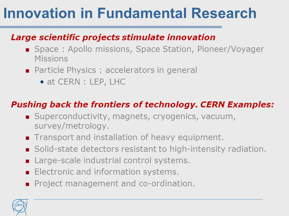 Innovation in Fundamental Research Large scientific projects stimulate innovation Space : Apollo missions, Space Station, Pioneer/Voyager Missions Particle Physics : accelerators in general at CERN : LEP, LHC Pushing back the frontiers of technology.