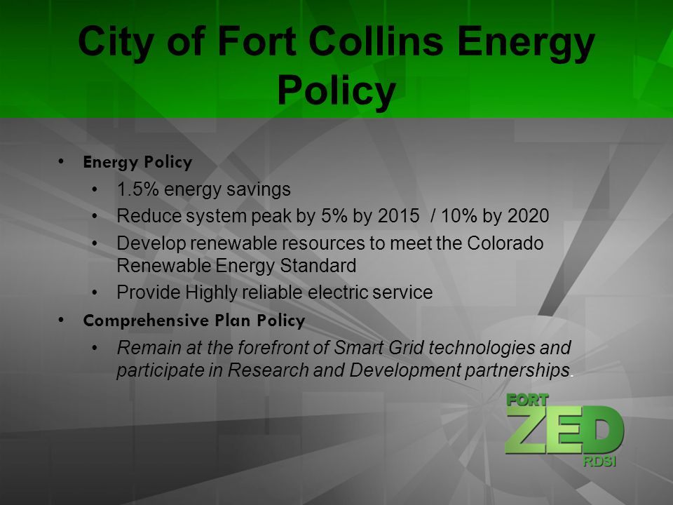 City of Fort Collins Energy Policy Energy Policy 1.5% energy savings Reduce system peak by 5% by 2015 / 10% by 2020 Develop renewable resources to mee