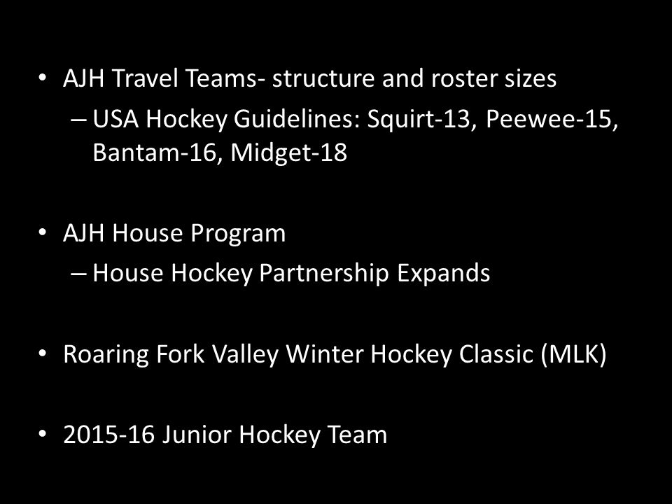 AJH Travel Teams- structure and roster sizes – USA Hockey Guidelines: Squirt-13, Peewee-15, Bantam-16, Midget-18 AJH House Program – House Hockey Partnership Expands Roaring Fork Valley Winter Hockey Classic (MLK) 2015-16 Junior Hockey Team