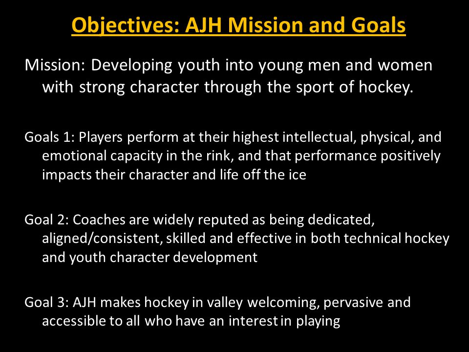 Objectives: AJH Mission and Goals Mission: Developing youth into young men and women with strong character through the sport of hockey.