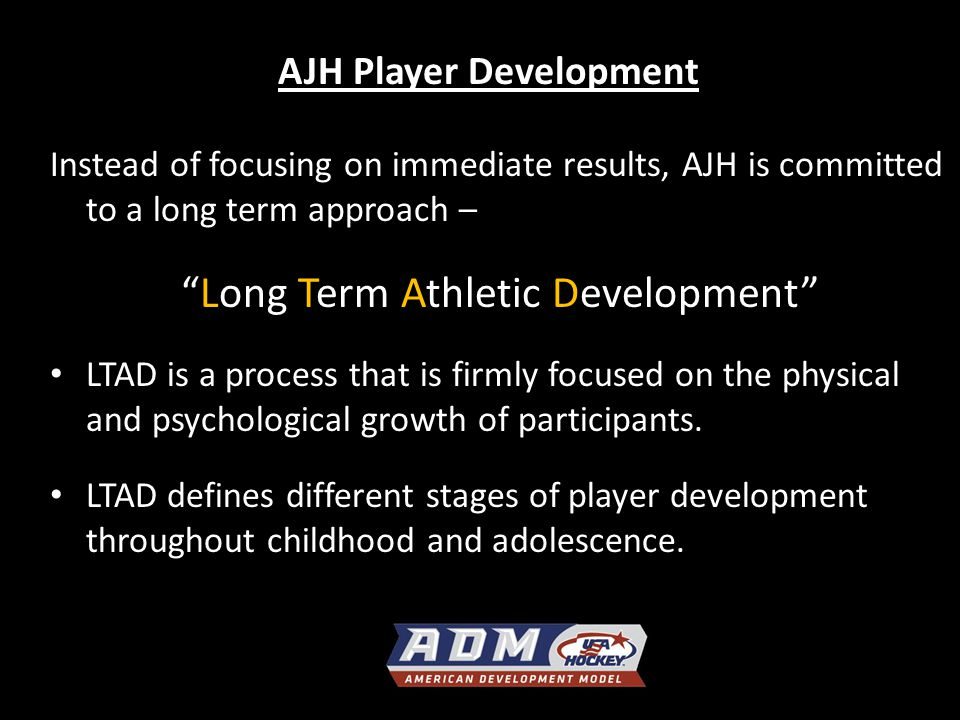 AJH Player Development Instead of focusing on immediate results, AJH is committed to a long term approach – Long Term Athletic Development LTAD is a process that is firmly focused on the physical and psychological growth of participants.