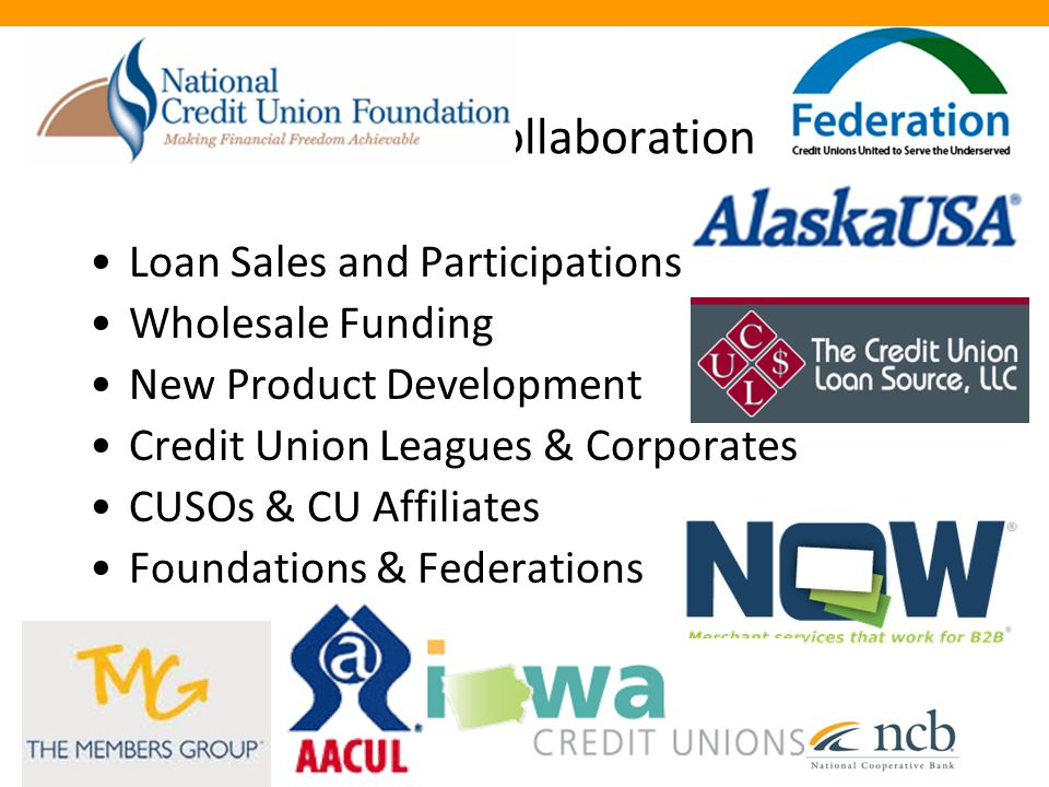Current Collaboration Loan Sales and Participations New Product Development Wholesale Funding Credit Union Leagues & Corporates Foundations & Federations CUSOs & CU Affiliates