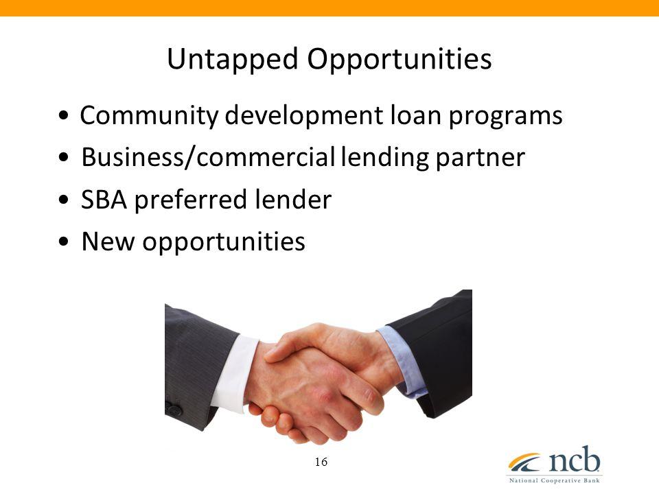 Untapped Opportunities Community development loan programs Business/commercial lending partner SBA preferred lender New opportunities 16
