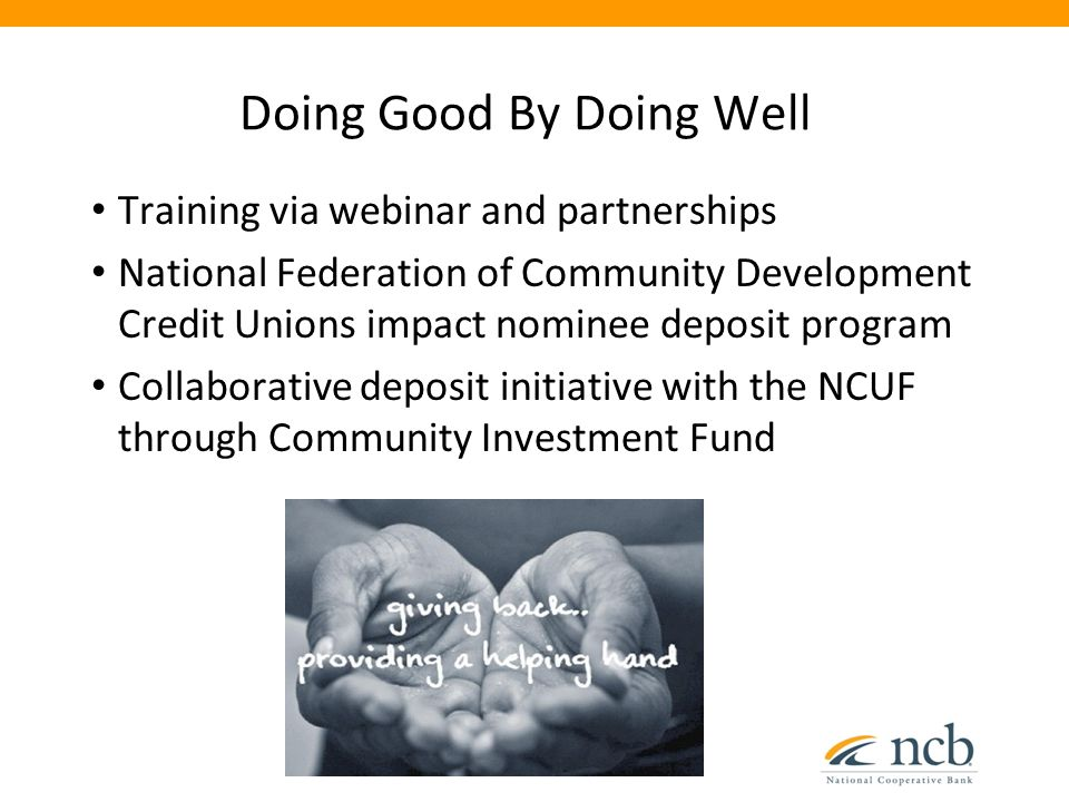 Doing Good By Doing Well Training via webinar and partnerships National Federation of Community Development Credit Unions impact nominee deposit program Collaborative deposit initiative with the NCUF through Community Investment Fund