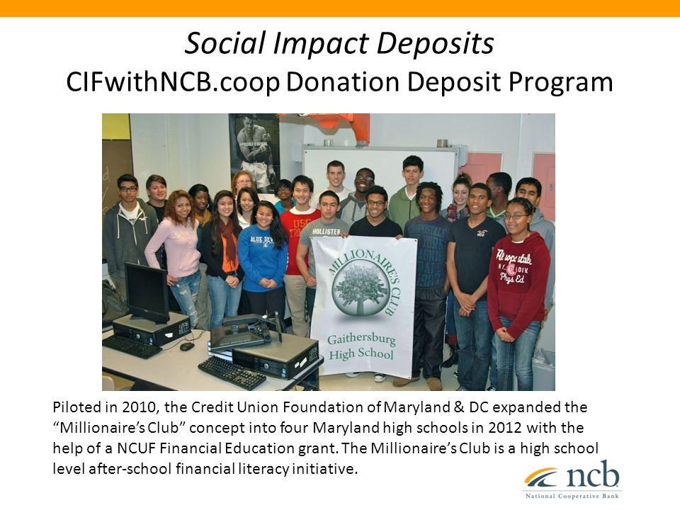 "Social Impact Deposits CIFwithNCB.coop Donation Deposit Program Piloted in 2010, the Credit Union Foundation of Maryland & DC expanded the ""Millionair"