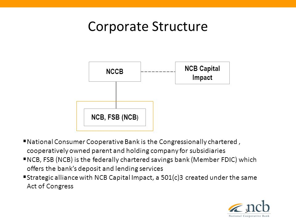 Corporate Structure 3 NCB Capital Impact NCB, FSB (NCB ) NCCB  National Consumer Cooperative Bank is the Congressionally chartered, cooperatively own
