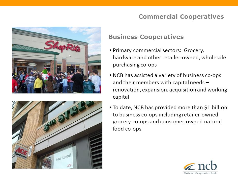 Commercial Cooperatives Primary commercial sectors: Grocery, hardware and other retailer-owned, wholesale purchasing co-ops NCB has assisted a variety