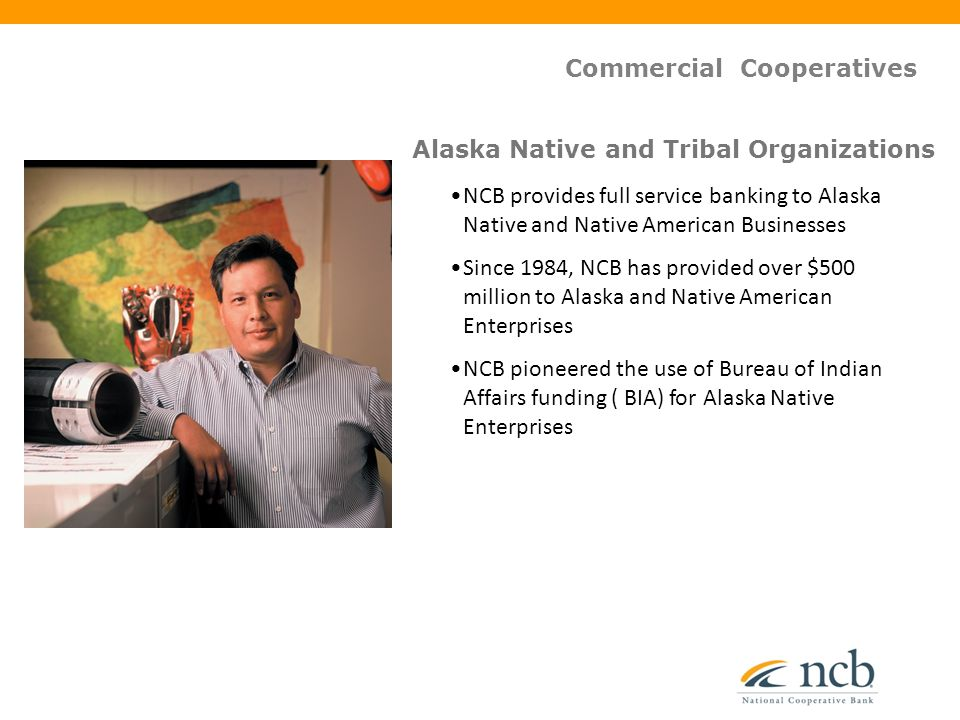 NCB provides full service banking to Alaska Native and Native American Businesses Since 1984, NCB has provided over $500 million to Alaska and Native American Enterprises NCB pioneered the use of Bureau of Indian Affairs funding ( BIA) for Alaska Native Enterprises Alaska Native and Tribal Organizations Commercial Cooperatives
