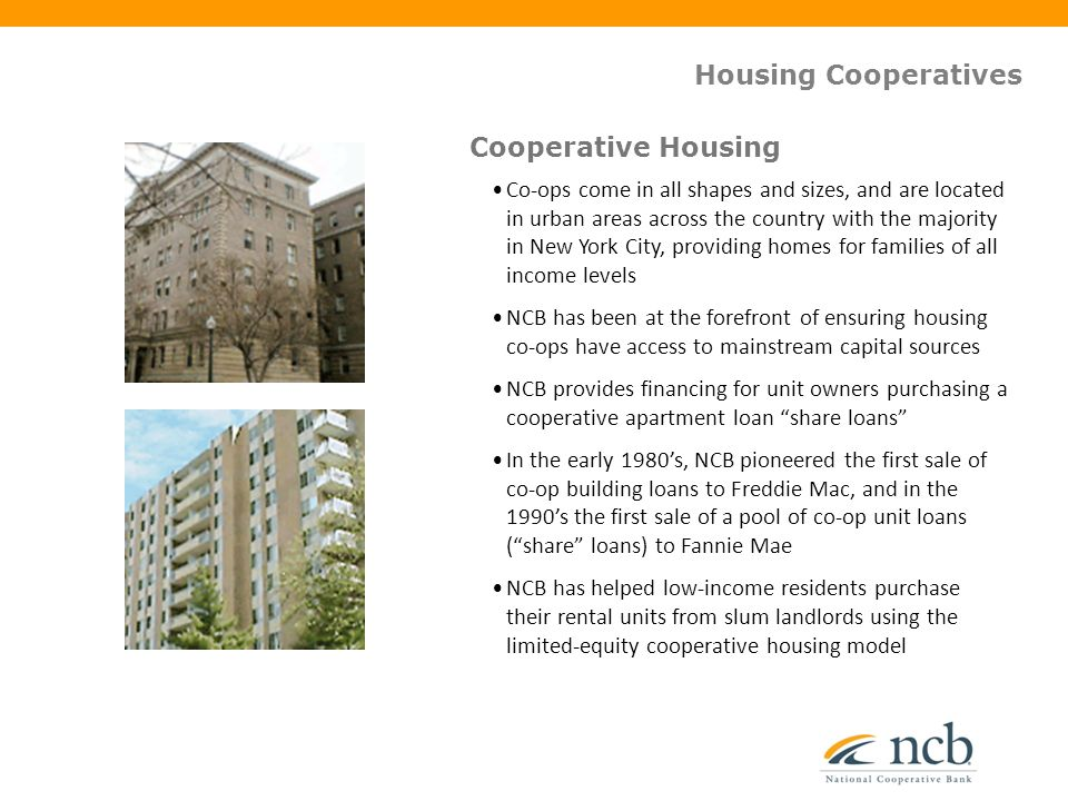 Housing Cooperatives Co-ops come in all shapes and sizes, and are located in urban areas across the country with the majority in New York City, providing homes for families of all income levels NCB has been at the forefront of ensuring housing co-ops have access to mainstream capital sources NCB provides financing for unit owners purchasing a cooperative apartment loan share loans In the early 1980's, NCB pioneered the first sale of co-op building loans to Freddie Mac, and in the 1990's the first sale of a pool of co-op unit loans ( share loans) to Fannie Mae NCB has helped low-income residents purchase their rental units from slum landlords using the limited-equity cooperative housing model Cooperative Housing