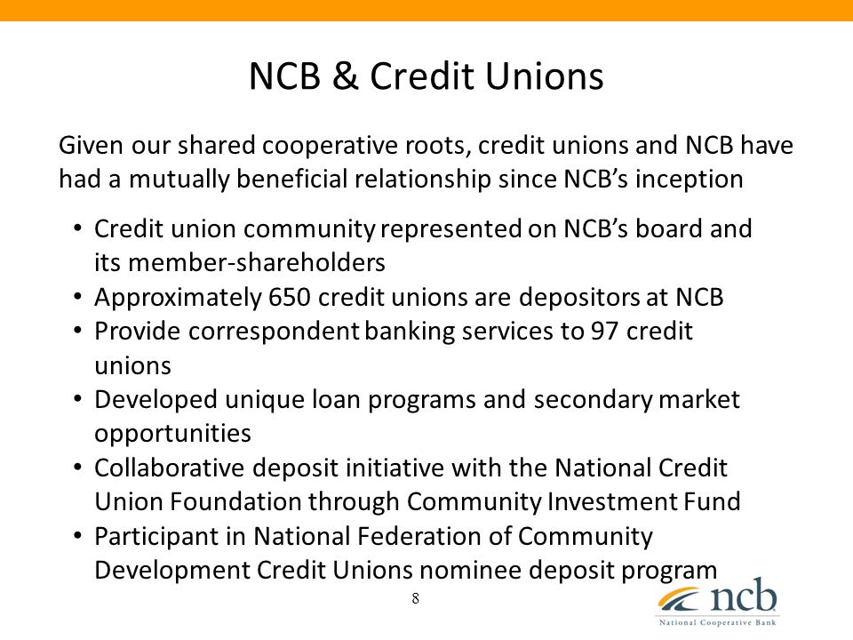 NCB & Credit Unions 8 Given our shared cooperative roots, credit unions and NCB have had a mutually beneficial relationship since NCB's inception Cred