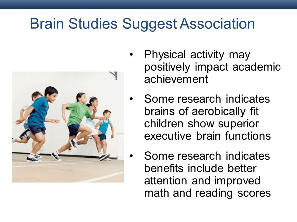 Brain Studies Suggest Association Physical activity may positively impact academic achievement Some research indicates brains of aerobically fit children show superior executive brain functions Some research indicates benefits include better attention and improved math and reading scores