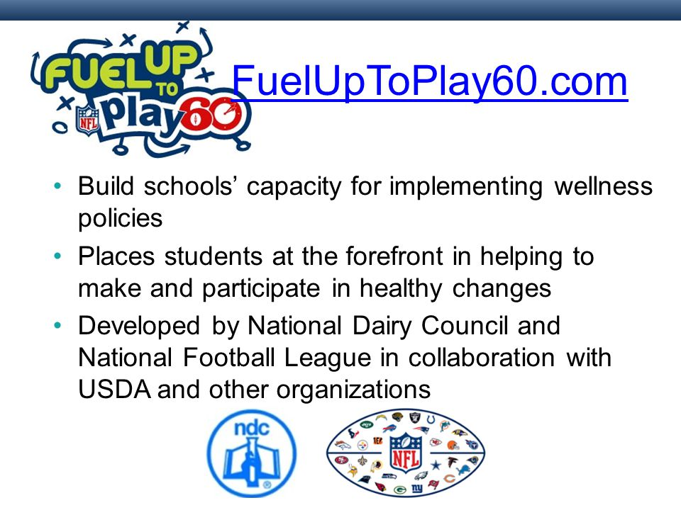 Build schools' capacity for implementing wellness policies Places students at the forefront in helping to make and participate in healthy changes Developed by National Dairy Council and National Football League in collaboration with USDA and other organizations FuelUpToPlay60.com