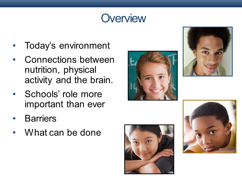 Today's environment Connections between nutrition, physical activity and the brain. Schools' role more important than ever Barriers What can be done O