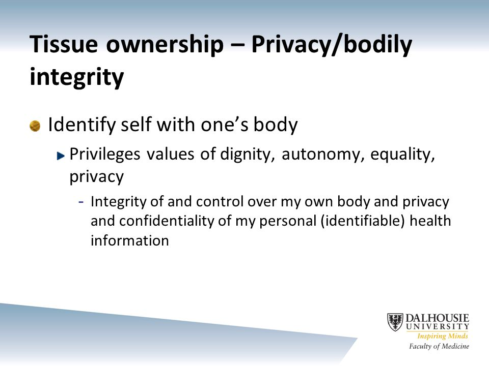 Tissue ownership – Privacy/bodily integrity Connects more readily with spiritual and cultural understandings of, e.g., the body as sacred Consent tied to research, secondary use of identifiable tissues, etc.