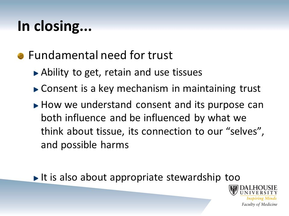 In closing... Fundamental need for trust Ability to get, retain and use tissues Consent is a key mechanism in maintaining trust How we understand cons