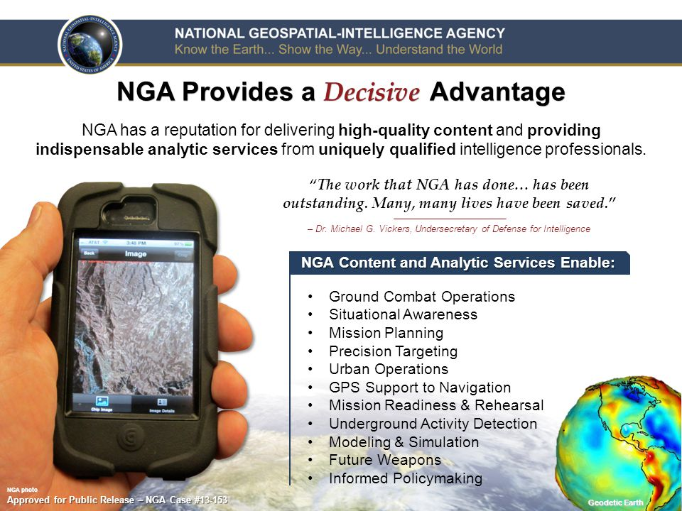 6 NGA Provides a Decisive Advantage NGA Content and Analytic Services Enable: Ground Combat Operations Situational Awareness Mission Planning Precision Targeting Urban Operations GPS Support to Navigation Mission Readiness & Rehearsal Underground Activity Detection Modeling & Simulation Future Weapons Informed Policymaking NGA has a reputation for delivering high-quality content and providing indispensable analytic services from uniquely qualified intelligence professionals.