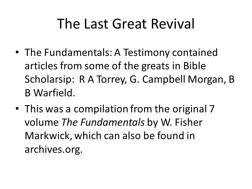 The Last Great Revival The Fundamentals: A Testimony contained articles from some of the greats in Bible Scholarsip: R A Torrey, G.