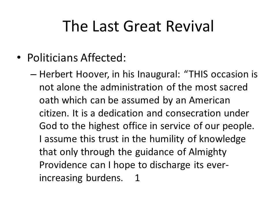 The Last Great Revival Politicians Affected: – Herbert Hoover, in his Inaugural: THIS occasion is not alone the administration of the most sacred oath which can be assumed by an American citizen.