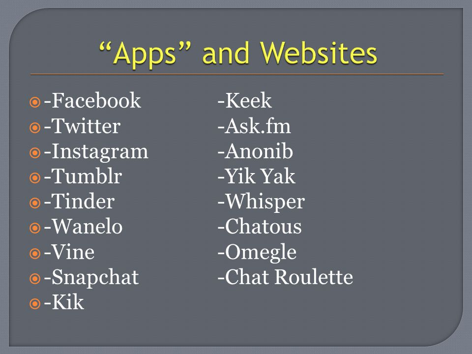  -Facebook-Keek  -Twitter-Ask.fm  -Instagram-Anonib  -Tumblr-Yik Yak  -Tinder-Whisper  -Wanelo-Chatous  -Vine-Omegle  -Snapchat-Chat Roulette  -Kik