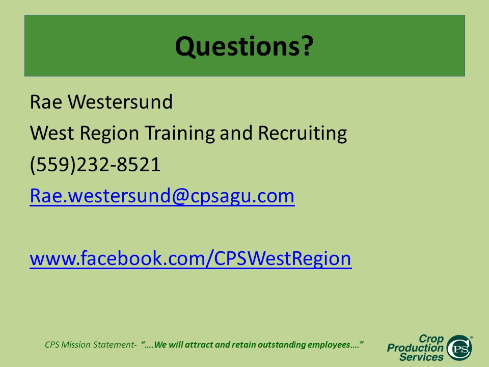 "CPS Mission Statement- ""….We will attract and retain outstanding employees…."" Questions? Rae Westersund West Region Training and Recruiting (559)232-8"
