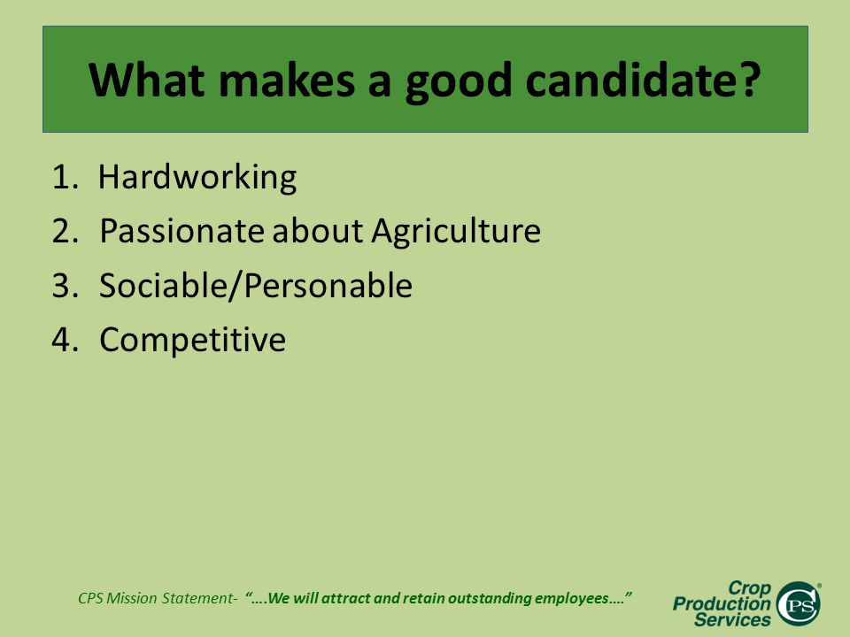 "CPS Mission Statement- ""….We will attract and retain outstanding employees…."" What makes a good candidate? 1. Hardworking 2.Passionate about Agricultu"