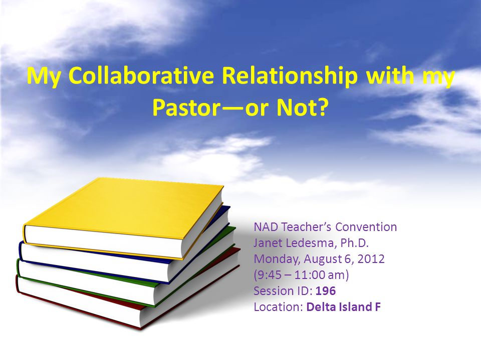My Collaborative Relationship with my Pastor—or Not? NAD Teacher's Convention Janet Ledesma, Ph.D. Monday, August 6, 2012 (9:45 – 11:00 am) Session ID
