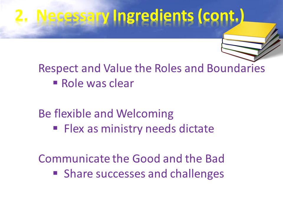 Respect and Value the Roles and Boundaries  Role was clear Be flexible and Welcoming  Flex as ministry needs dictate Communicate the Good and the Bad  Share successes and challenges