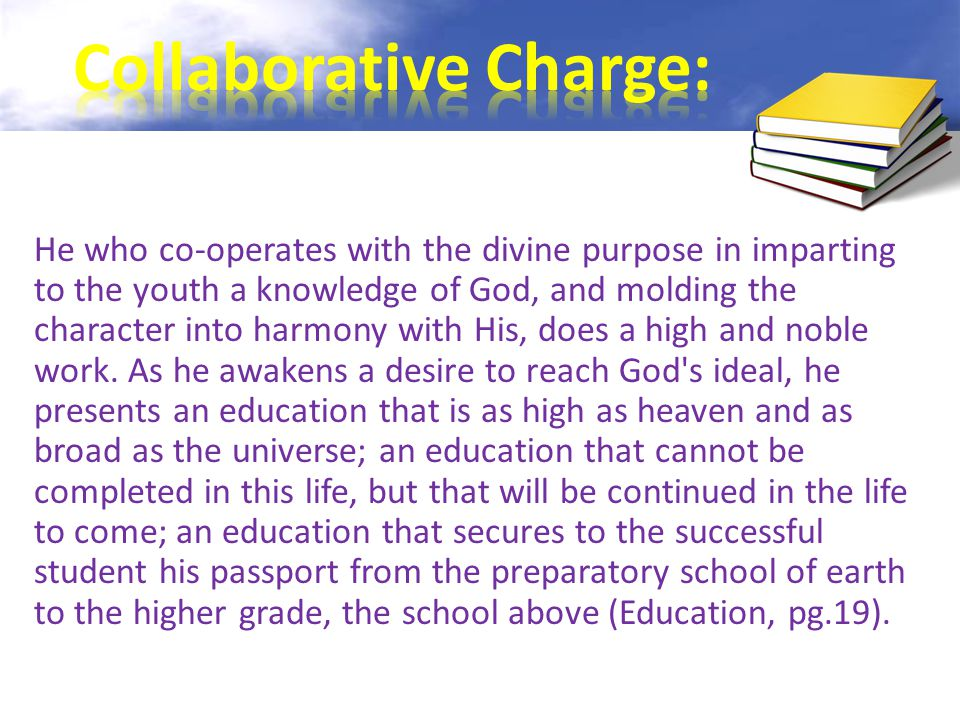 He who co-operates with the divine purpose in imparting to the youth a knowledge of God, and molding the character into harmony with His, does a high