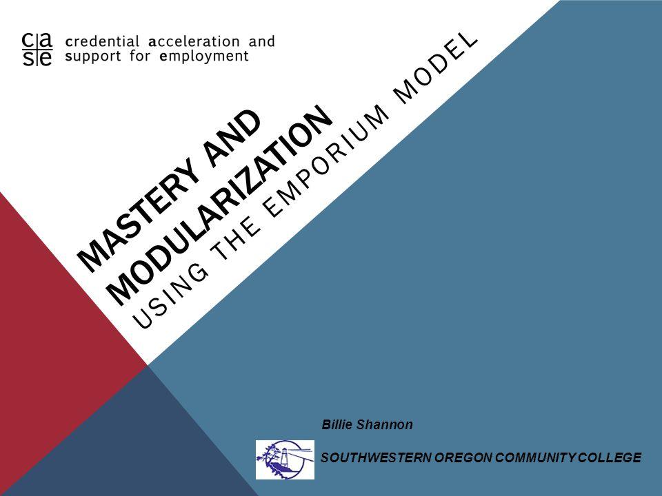 MASTERY AND MODULARIZATION USING THE EMPORIUM MODEL SOUTHWESTERN OREGON COMMUNITY COLLEGE Billie Shannon