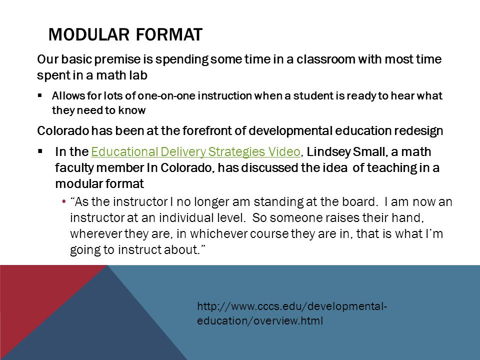 MODULAR FORMAT Our basic premise is spending some time in a classroom with most time spent in a math lab  Allows for lots of one-on-one instruction when a student is ready to hear what they need to know Colorado has been at the forefront of developmental education redesign  In the Educational Delivery Strategies Video, Lindsey Small, a math faculty member In Colorado, has discussed the idea of teaching in a modular formatEducational Delivery Strategies Video As the instructor I no longer am standing at the board.