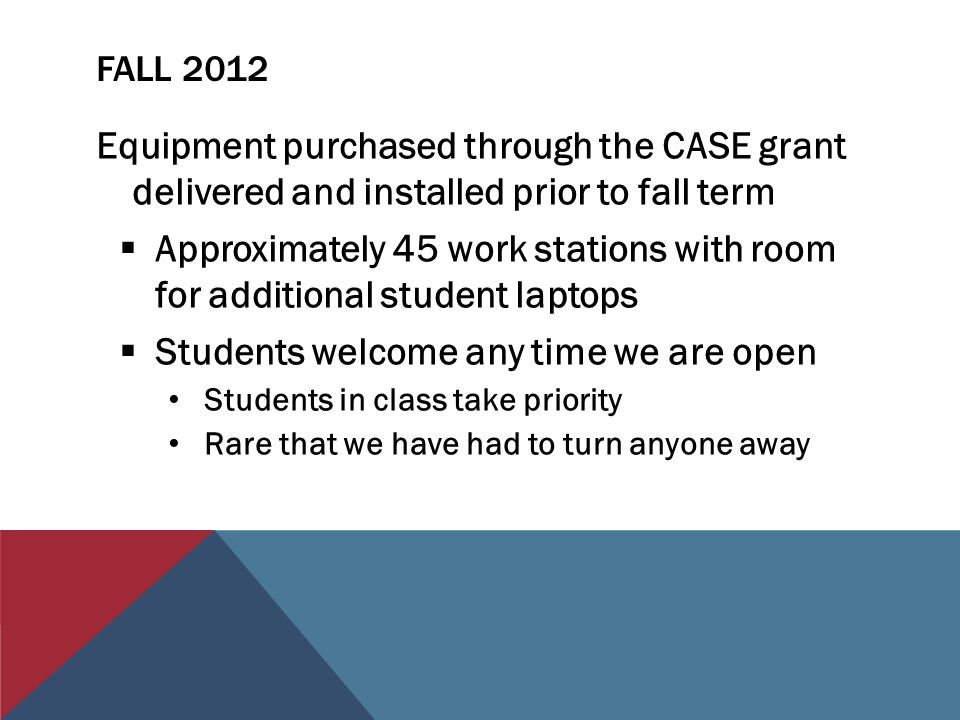 FALL 2012 Equipment purchased through the CASE grant delivered and installed prior to fall term  Approximately 45 work stations with room for additional student laptops  Students welcome any time we are open Students in class take priority Rare that we have had to turn anyone away