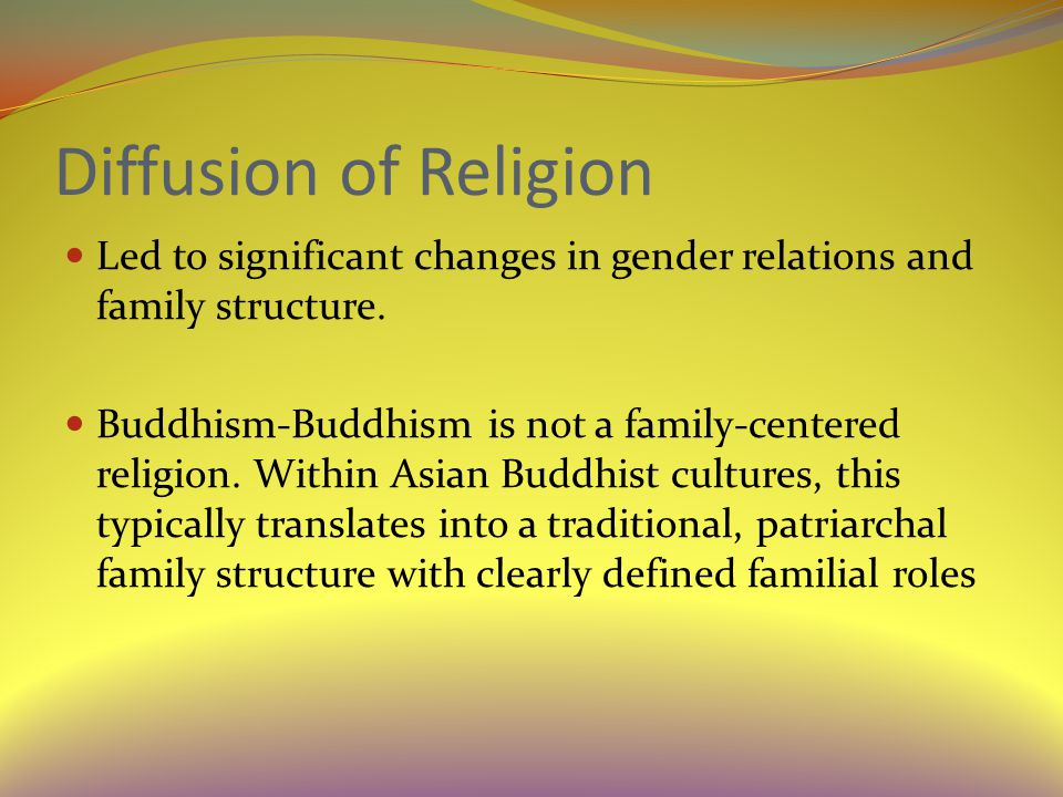 Diffusion of Religion Led to significant changes in gender relations and family structure.