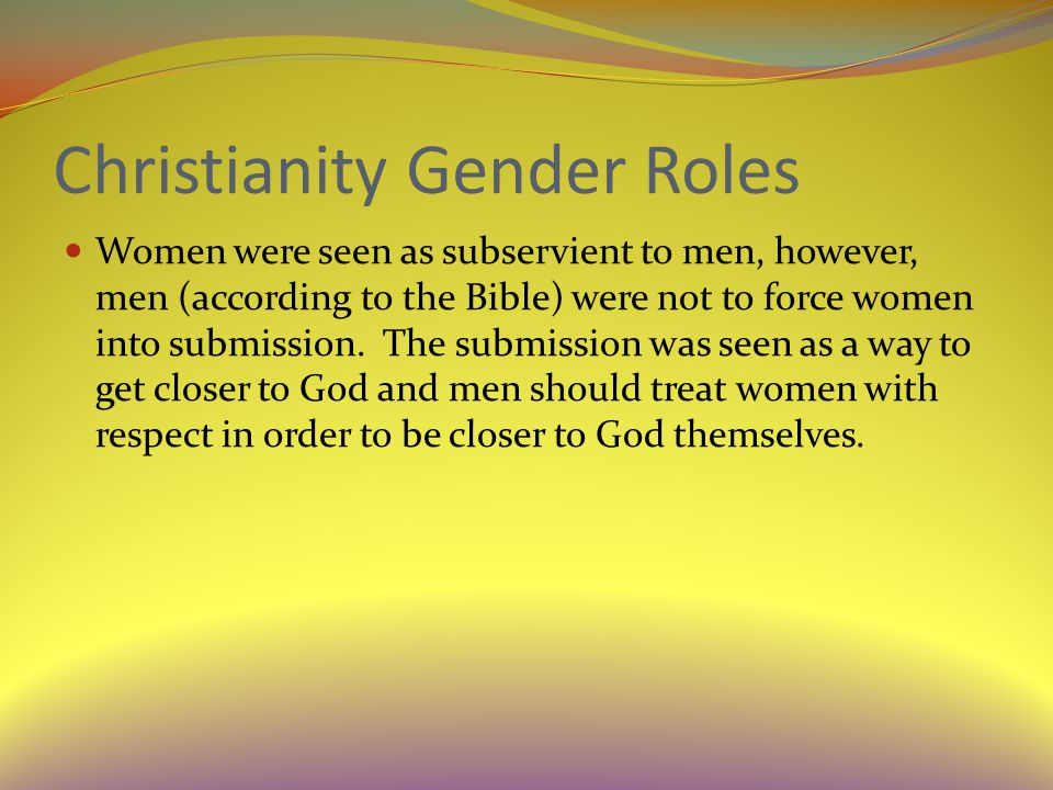 Christianity Gender Roles Women were seen as subservient to men, however, men (according to the Bible) were not to force women into submission.