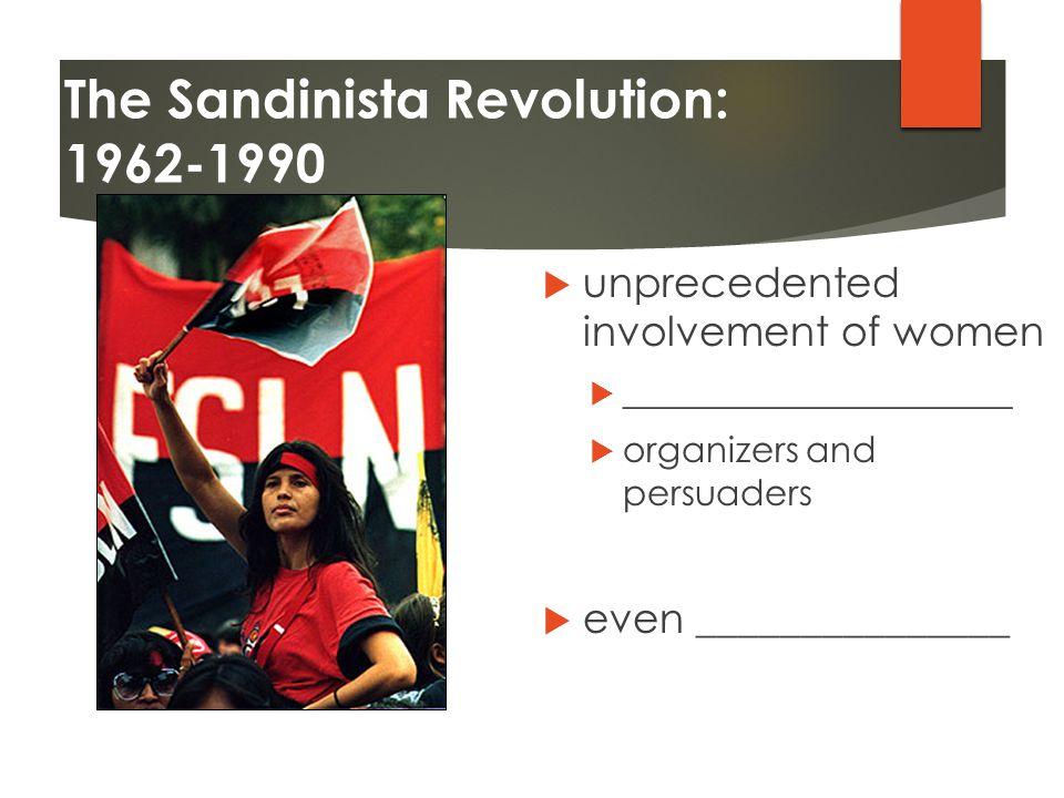 The Sandinista Revolution: 1962-1990  unprecedented involvement of women  ______________________  organizers and persuaders  even _______________