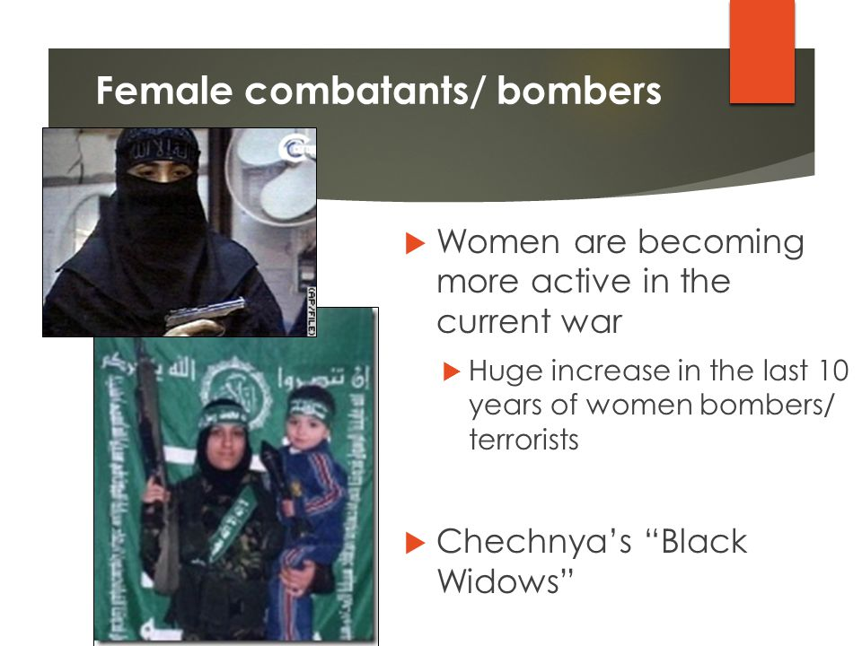 Female combatants/ bombers  Women are becoming more active in the current war  Huge increase in the last 10 years of women bombers/ terrorists  Chechnya's Black Widows