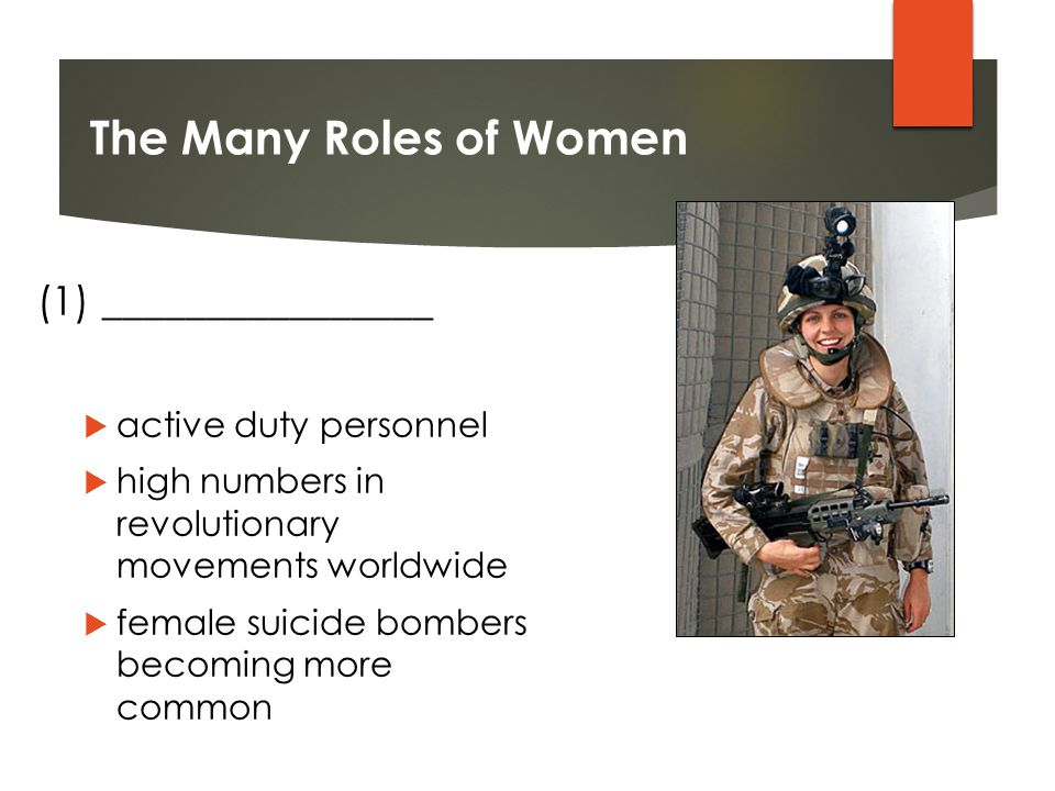 The Many Roles of Women (1) ________________  active duty personnel  high numbers in revolutionary movements worldwide  female suicide bombers becoming more common