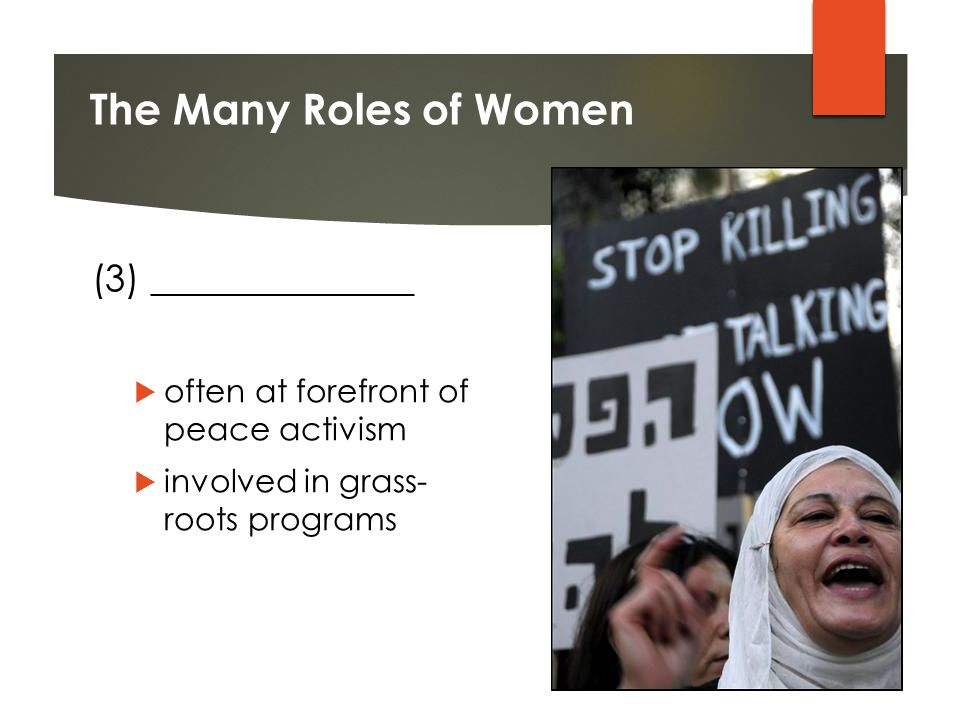 The Many Roles of Women (3) ______________  often at forefront of peace activism  involved in grass- roots programs