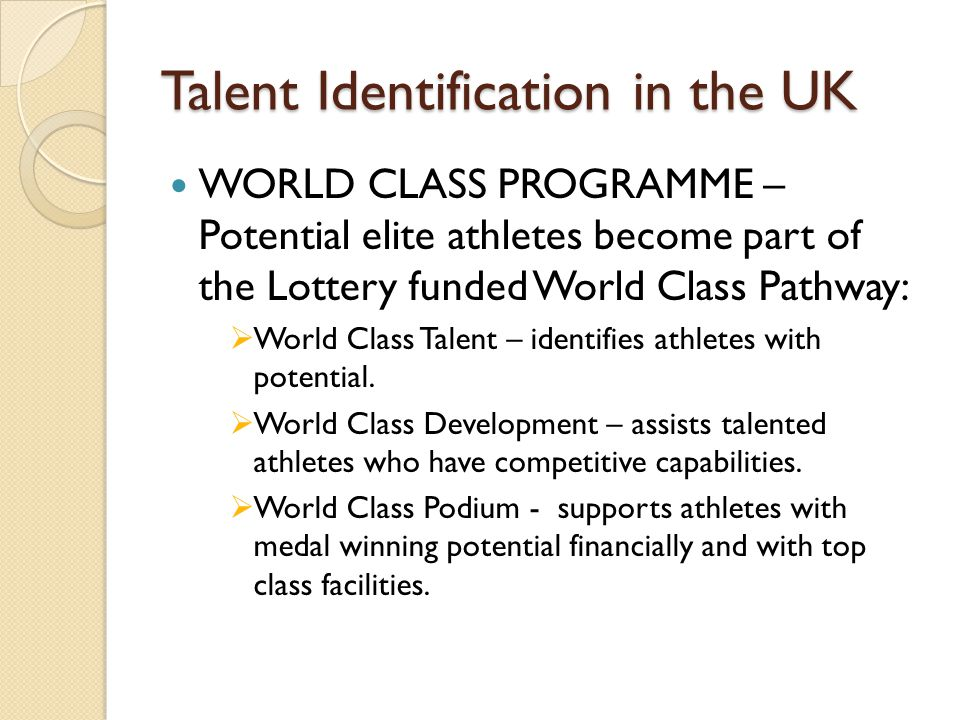 Talent Identification in the UK WORLD CLASS PROGRAMME – Potential elite athletes become part of the Lottery funded World Class Pathway:  World Class Talent – identifies athletes with potential.