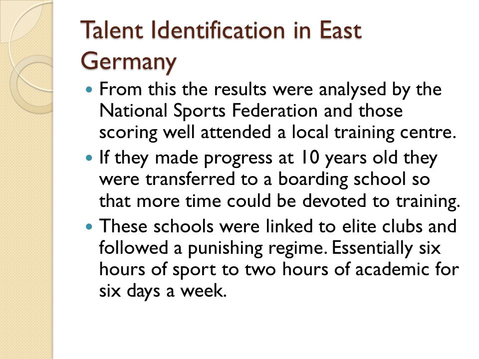 Talent Identification in East Germany From this the results were analysed by the National Sports Federation and those scoring well attended a local training centre.