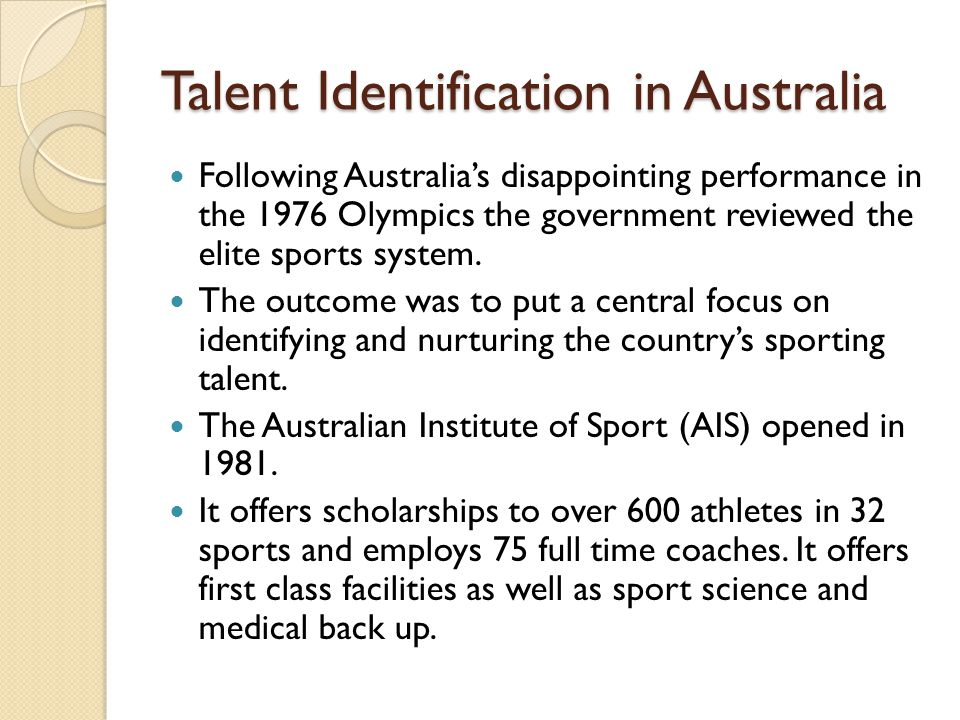 Talent Identification in Australia Following Australia's disappointing performance in the 1976 Olympics the government reviewed the elite sports system.