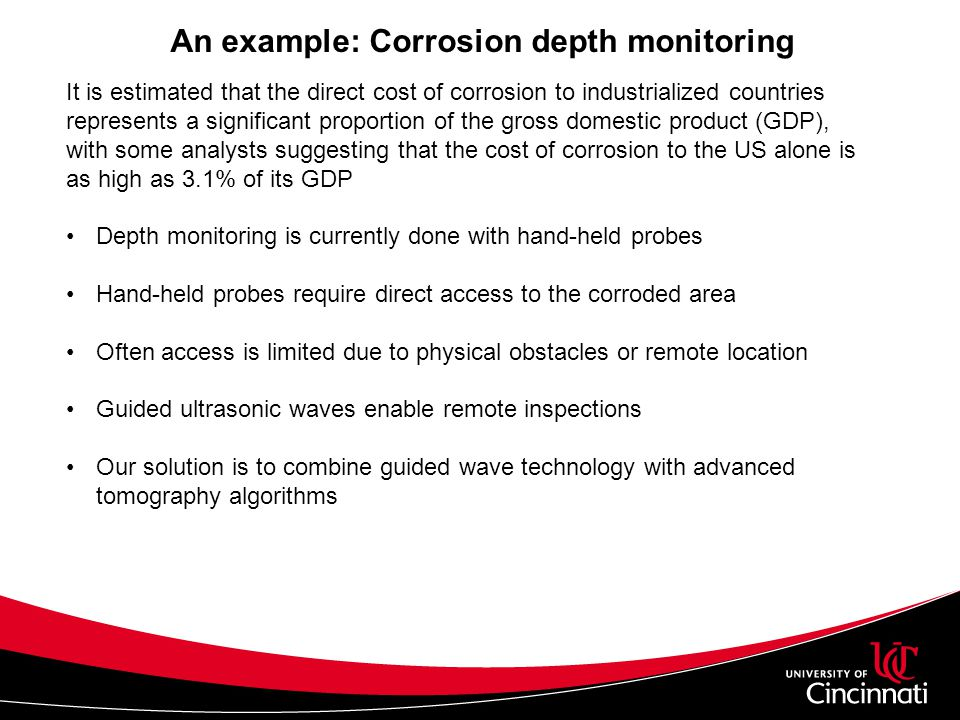 An example: Corrosion depth monitoring It is estimated that the direct cost of corrosion to industrialized countries represents a significant proportion of the gross domestic product (GDP), with some analysts suggesting that the cost of corrosion to the US alone is as high as 3.1% of its GDP Depth monitoring is currently done with hand-held probes Hand-held probes require direct access to the corroded area Often access is limited due to physical obstacles or remote location Guided ultrasonic waves enable remote inspections Our solution is to combine guided wave technology with advanced tomography algorithms
