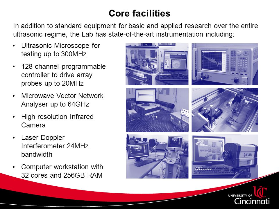 Core facilities In addition to standard equipment for basic and applied research over the entire ultrasonic regime, the Lab has state-of-the-art instrumentation including: Ultrasonic Microscope for testing up to 300MHz 128-channel programmable controller to drive array probes up to 20MHz Microwave Vector Network Analyser up to 64GHz High resolution Infrared Camera Laser Doppler Interferometer 24MHz bandwidth Computer workstation with 32 cores and 256GB RAM