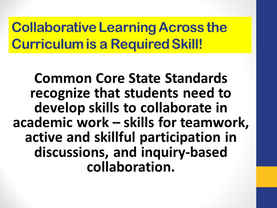 Collaborative Learning Across the Curriculum is a Required Skill! Common Core State Standards recognize that students need to develop skills to collab