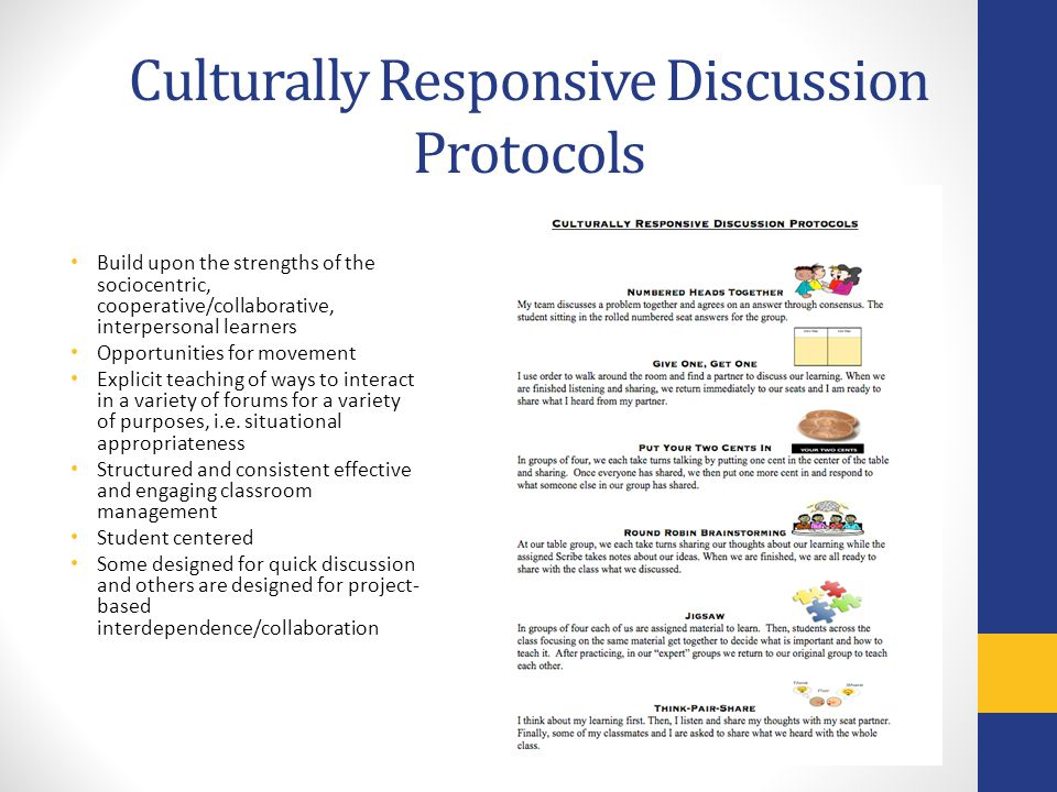 Culturally Responsive Discussion Protocols Build upon the strengths of the sociocentric, cooperative/collaborative, interpersonal learners Opportuniti