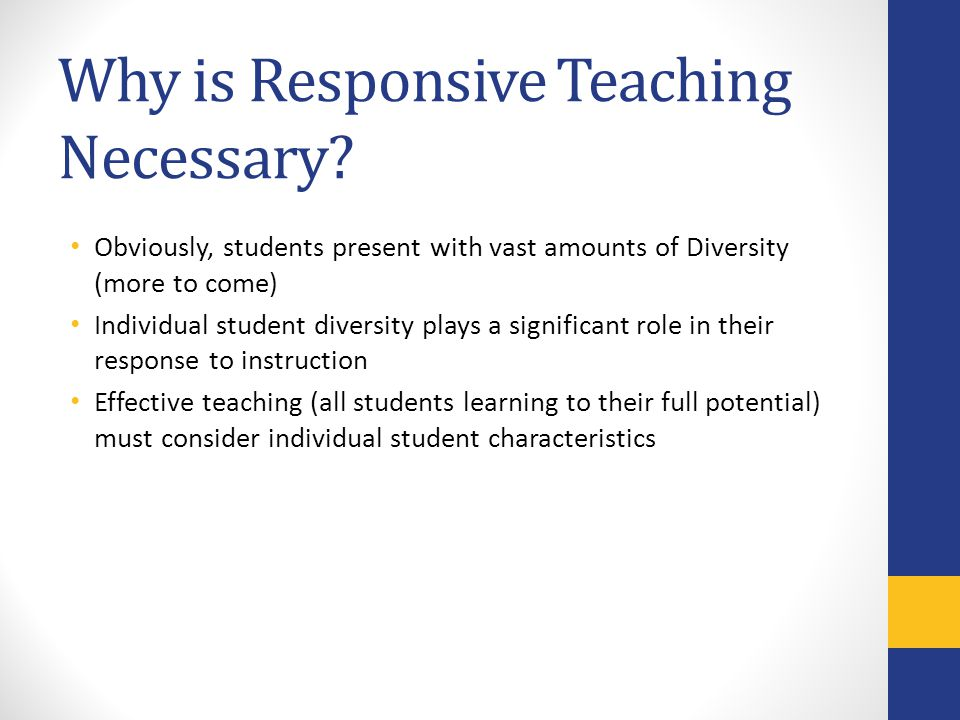 Why is Responsive Teaching Necessary? Obviously, students present with vast amounts of Diversity (more to come) Individual student diversity plays a s