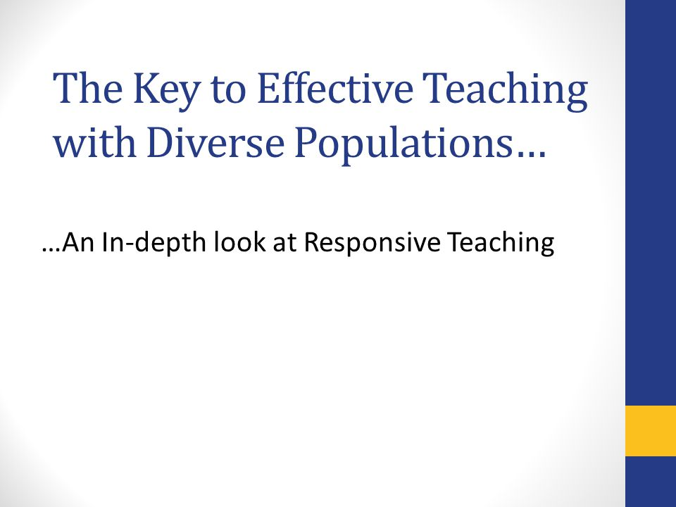 The Key to Effective Teaching with Diverse Populations… …An In-depth look at Responsive Teaching