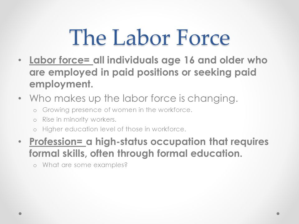 The Labor Force Labor force= all individuals age 16 and older who are employed in paid positions or seeking paid employment. Who makes up the labor fo