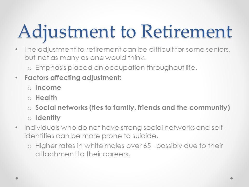 Adjustment to Retirement The adjustment to retirement can be difficult for some seniors, but not as many as one would think. o Emphasis placed on occu